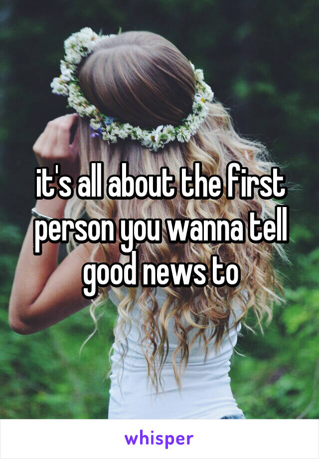 it's all about the first person you wanna tell good news to