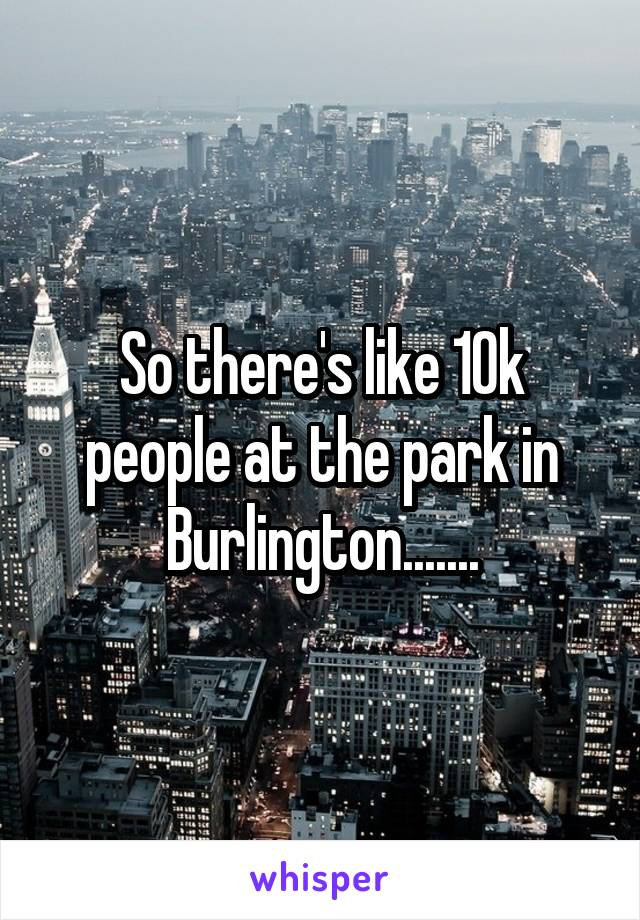 So there's like 10k people at the park in Burlington.......