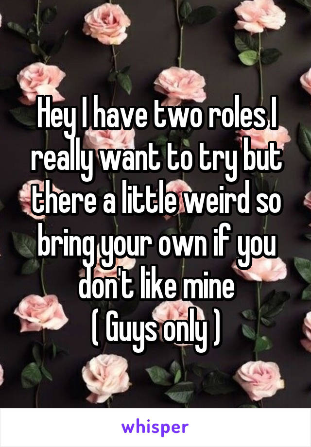 Hey I have two roles I really want to try but there a little weird so bring your own if you don't like mine ( Guys only )