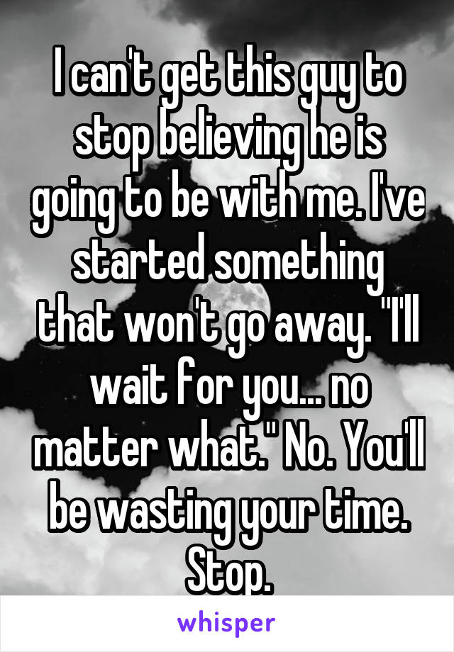 "I can't get this guy to stop believing he is going to be with me. I've started something that won't go away. ""I'll wait for you... no matter what."" No. You'll be wasting your time. Stop."