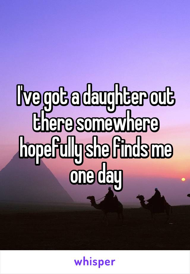 I've got a daughter out there somewhere hopefully she finds me one day
