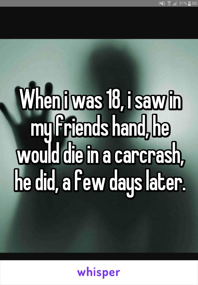 When i was 18, i saw in my friends hand, he would die in a carcrash, he did, a few days later.