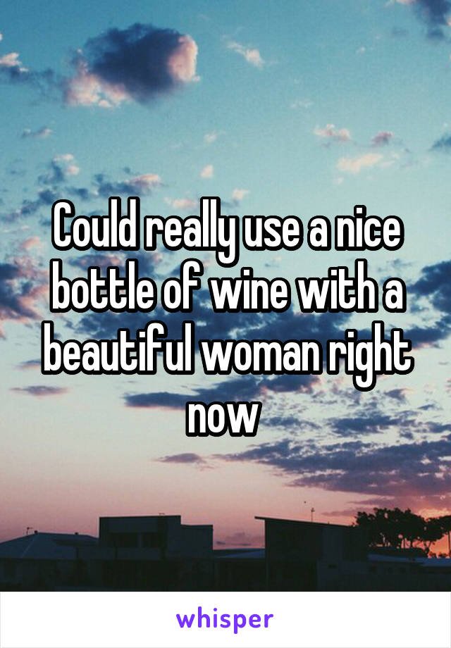 Could really use a nice bottle of wine with a beautiful woman right now