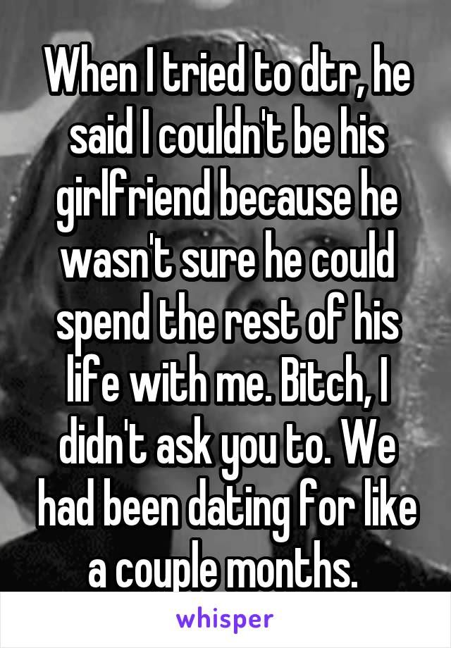 When I tried to dtr, he said I couldn't be his girlfriend because he wasn't sure he could spend the rest of his life with me. Bitch, I didn't ask you to. We had been dating for like a couple months.