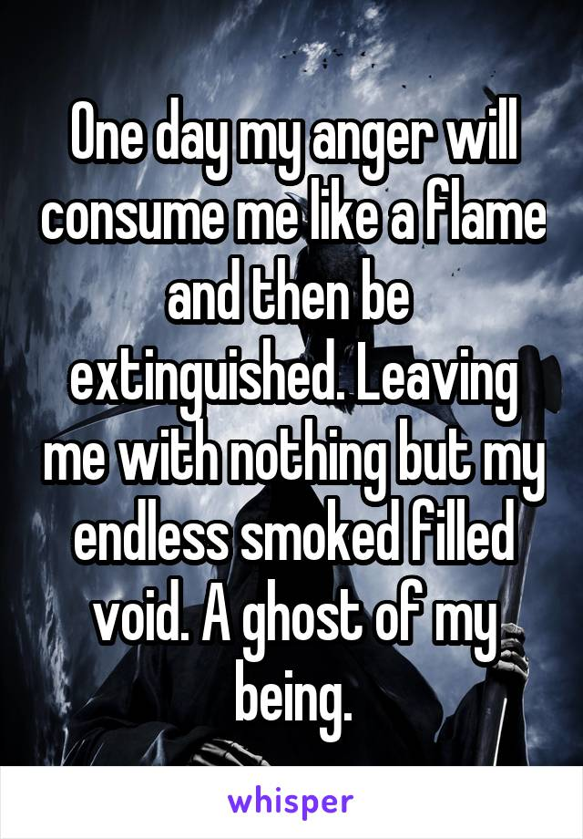 One day my anger will consume me like a flame and then be  extinguished. Leaving me with nothing but my endless smoked filled void. A ghost of my being.