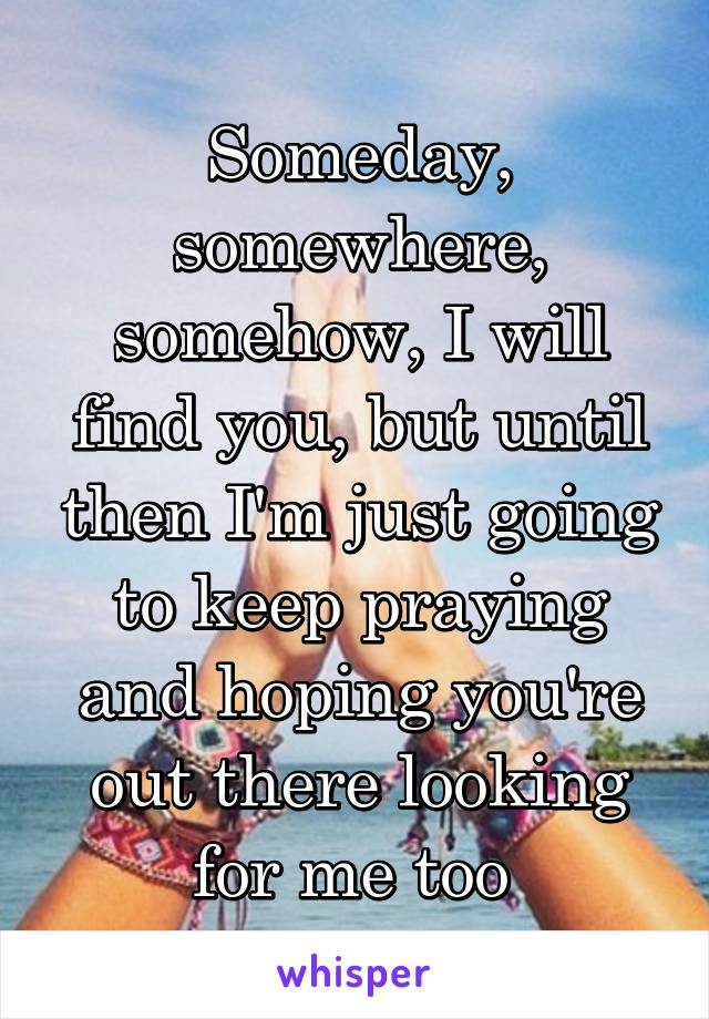 Someday, somewhere, somehow, I will find you, but until then I'm just going to keep praying and hoping you're out there looking for me too