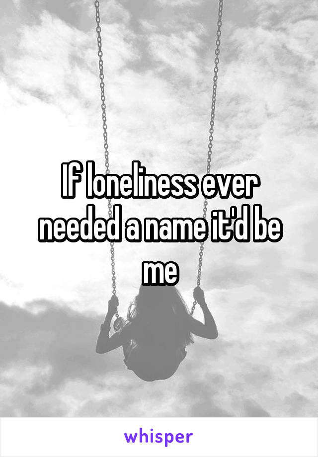 If loneliness ever needed a name it'd be me