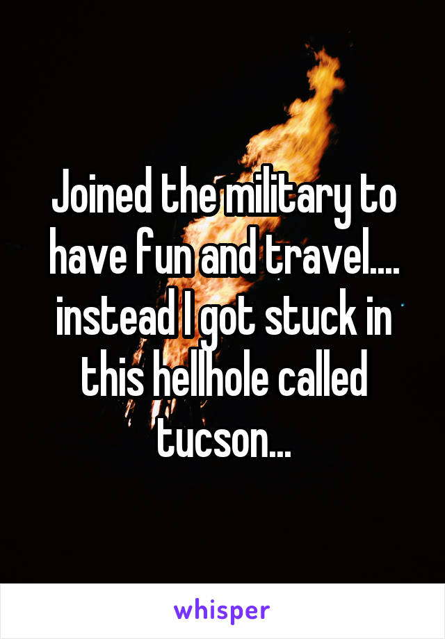 Joined the military to have fun and travel.... instead I got stuck in this hellhole called tucson...