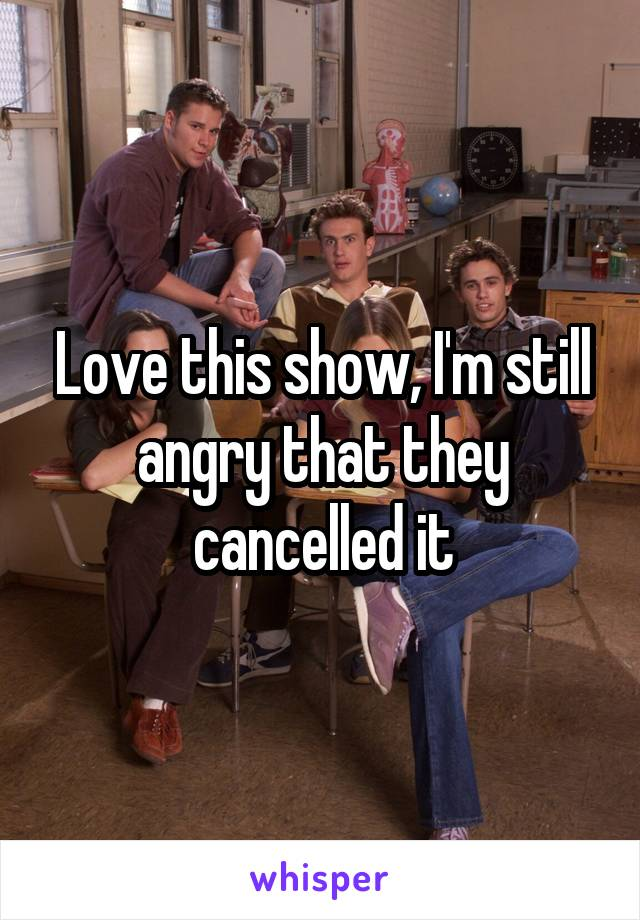 Love this show, I'm still angry that they cancelled it