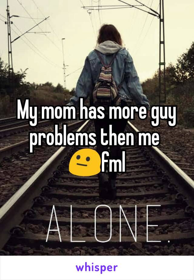 My mom has more guy problems then me  😐fml