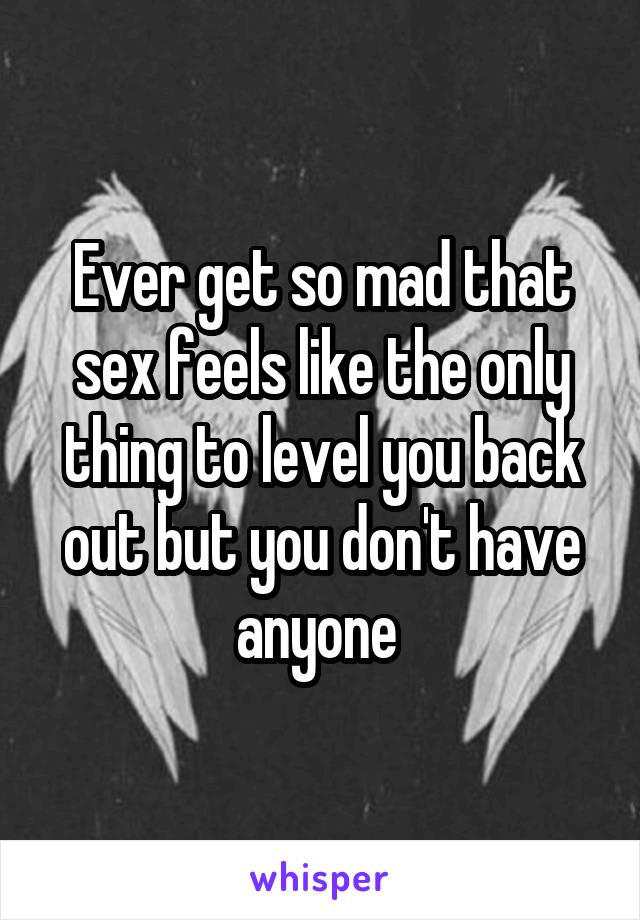Ever get so mad that sex feels like the only thing to level you back out but you don't have anyone