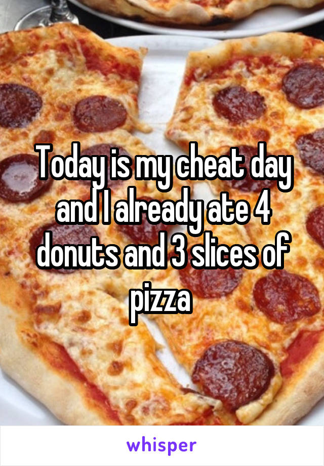 Today is my cheat day and I already ate 4 donuts and 3 slices of pizza