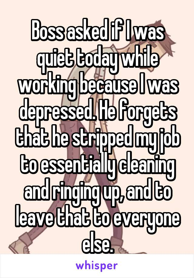 Boss asked if I was quiet today while working because I was depressed. He forgets that he stripped my job to essentially cleaning and ringing up, and to leave that to everyone else.