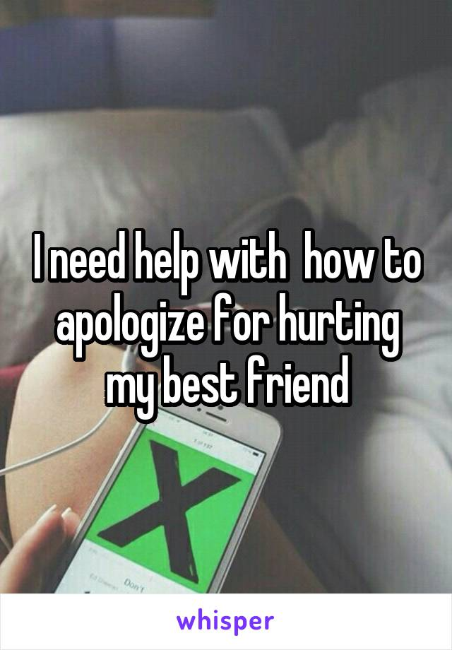 I need help with  how to apologize for hurting my best friend