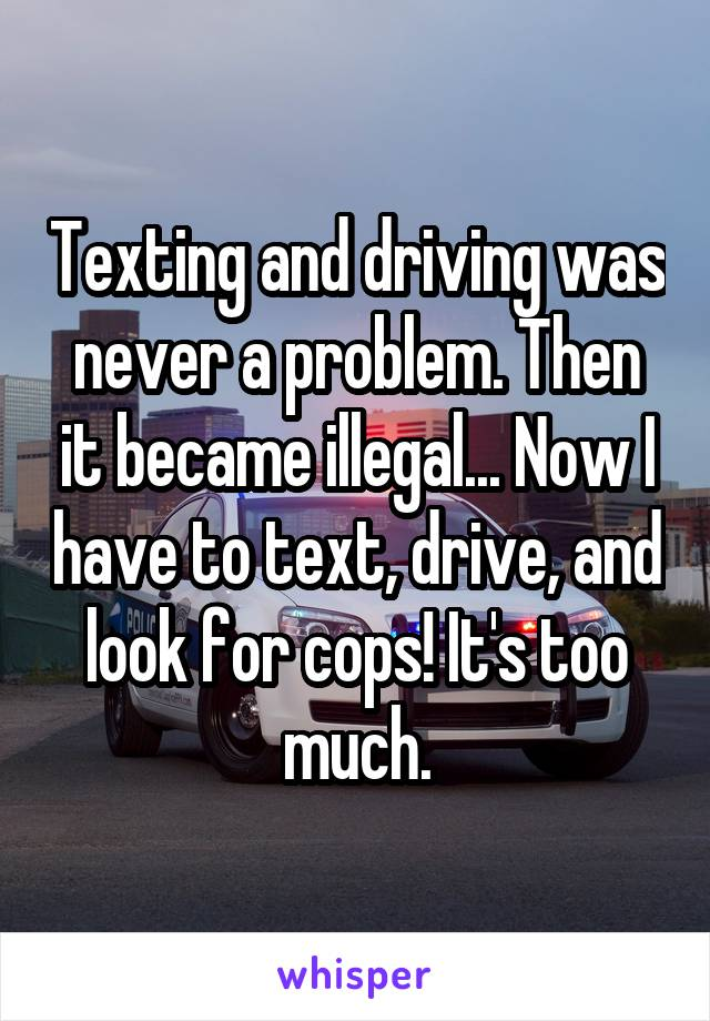 Texting and driving was never a problem. Then it became illegal... Now I have to text, drive, and look for cops! It's too much.