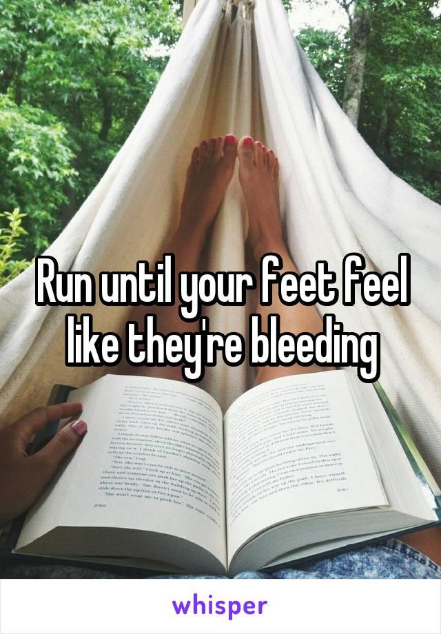 Run until your feet feel like they're bleeding