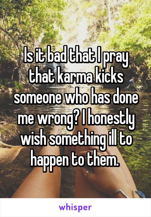 Is it bad that I pray that karma kicks someone who has done me wrong? I honestly wish something ill to happen to them.