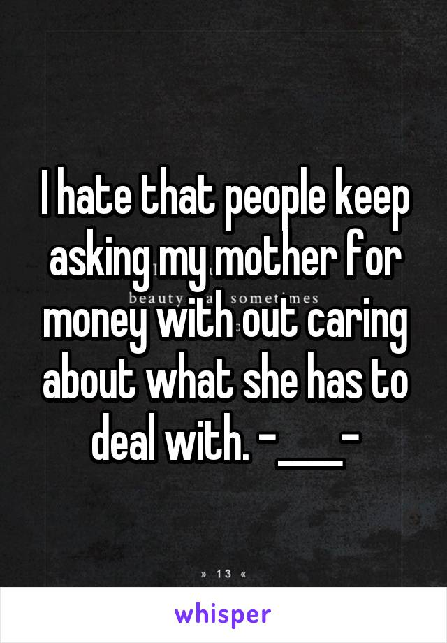 I hate that people keep asking my mother for money with out caring about what she has to deal with. -____-