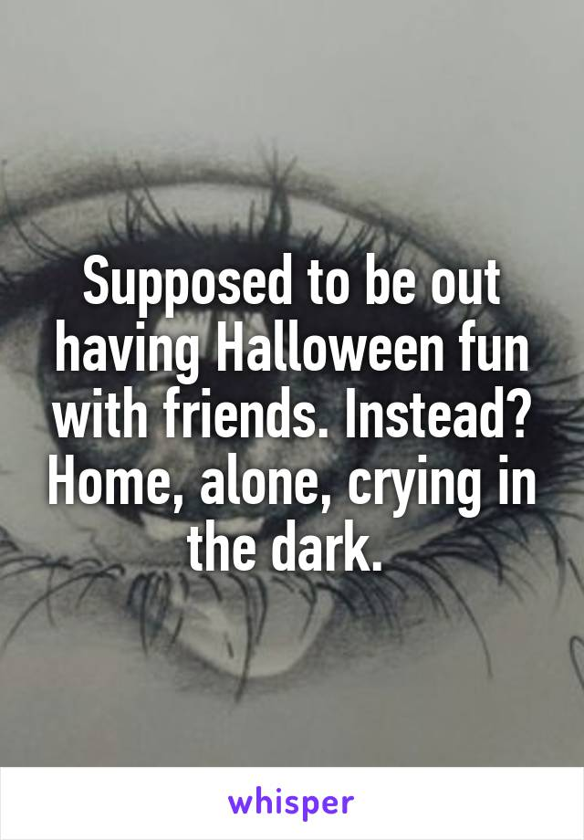 Supposed to be out having Halloween fun with friends. Instead? Home, alone, crying in the dark.
