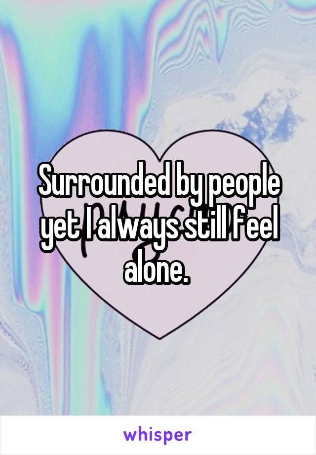Surrounded by people yet I always still feel alone.