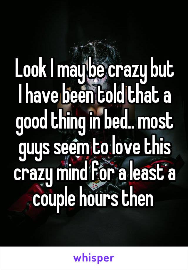Look I may be crazy but I have been told that a good thing in bed.. most guys seem to love this crazy mind for a least a couple hours then