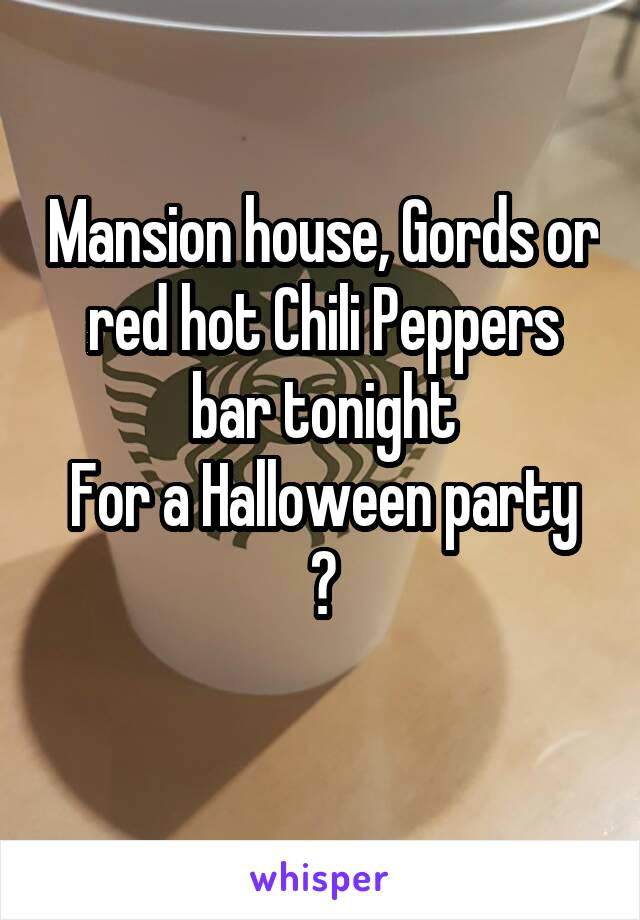 Mansion house, Gords or red hot Chili Peppers bar tonight For a Halloween party ?