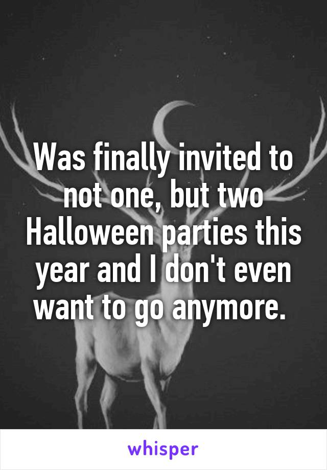 Was finally invited to not one, but two Halloween parties this year and I don't even want to go anymore.