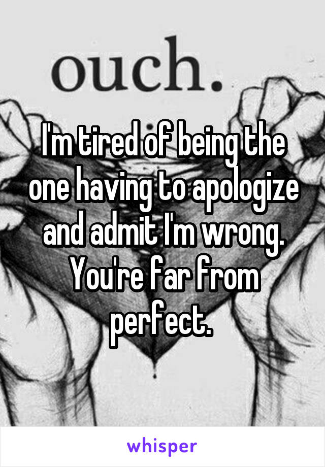 I'm tired of being the one having to apologize and admit I'm wrong. You're far from perfect.