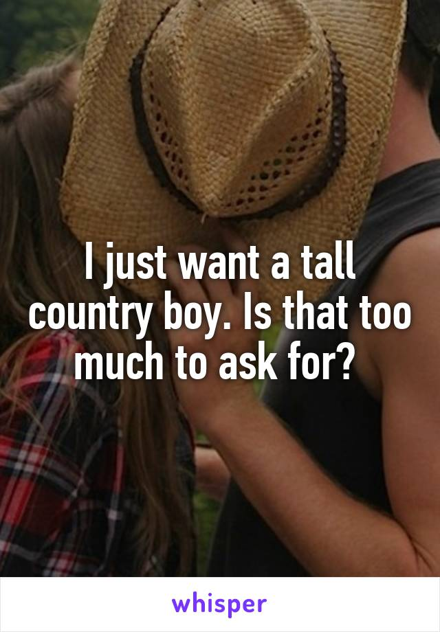 I just want a tall country boy. Is that too much to ask for?