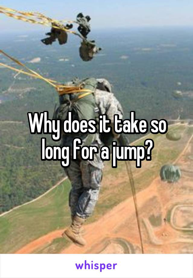 Why does it take so long for a jump?
