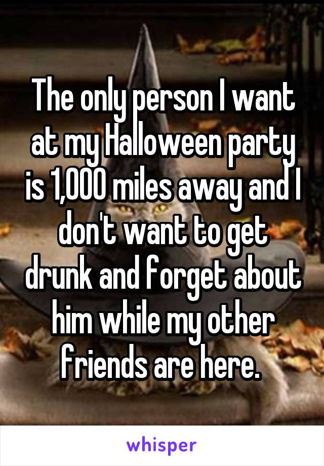 The only person I want at my Halloween party is 1,000 miles away and I don't want to get drunk and forget about him while my other friends are here.