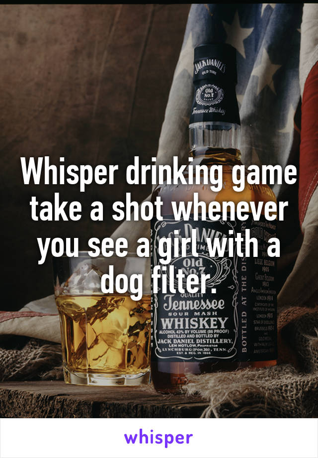 Whisper drinking game take a shot whenever you see a girl with a dog filter.