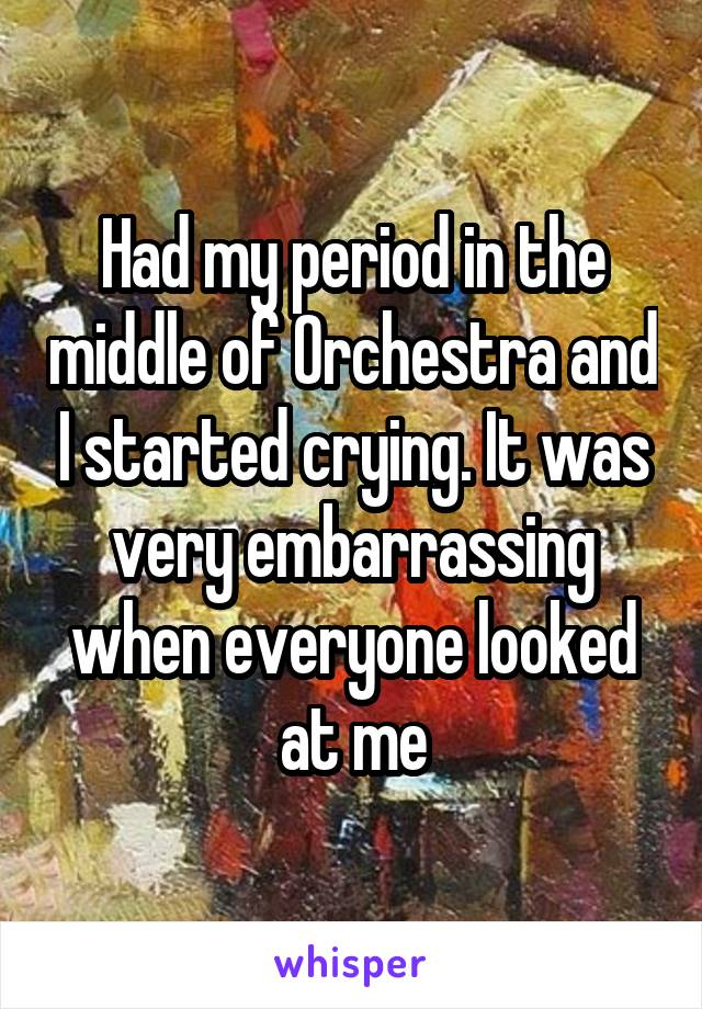 Had my period in the middle of Orchestra and I started crying. It was very embarrassing when everyone looked at me