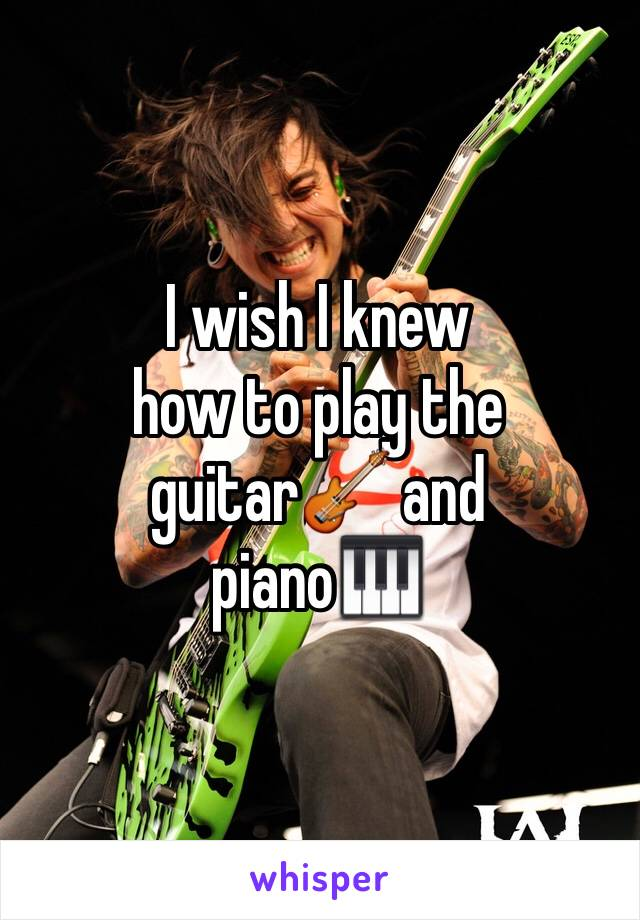 I wish I knew how to play the guitar🎸 and piano🎹