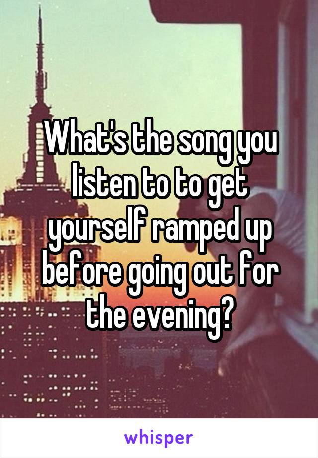 What's the song you listen to to get yourself ramped up before going out for the evening?
