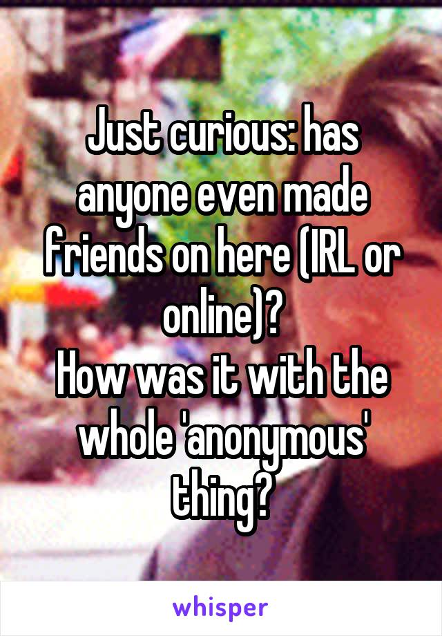 Just curious: has anyone even made friends on here (IRL or online)? How was it with the whole 'anonymous' thing?