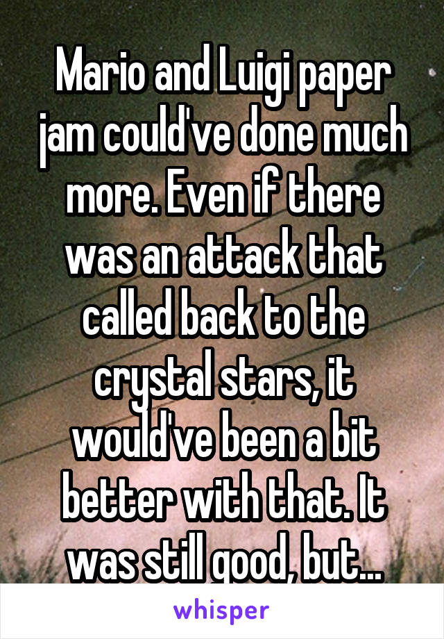 Mario and Luigi paper jam could've done much more. Even if there was an attack that called back to the crystal stars, it would've been a bit better with that. It was still good, but...