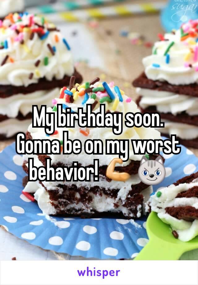 My birthday soon. Gonna be on my worst behavior! 💪😼