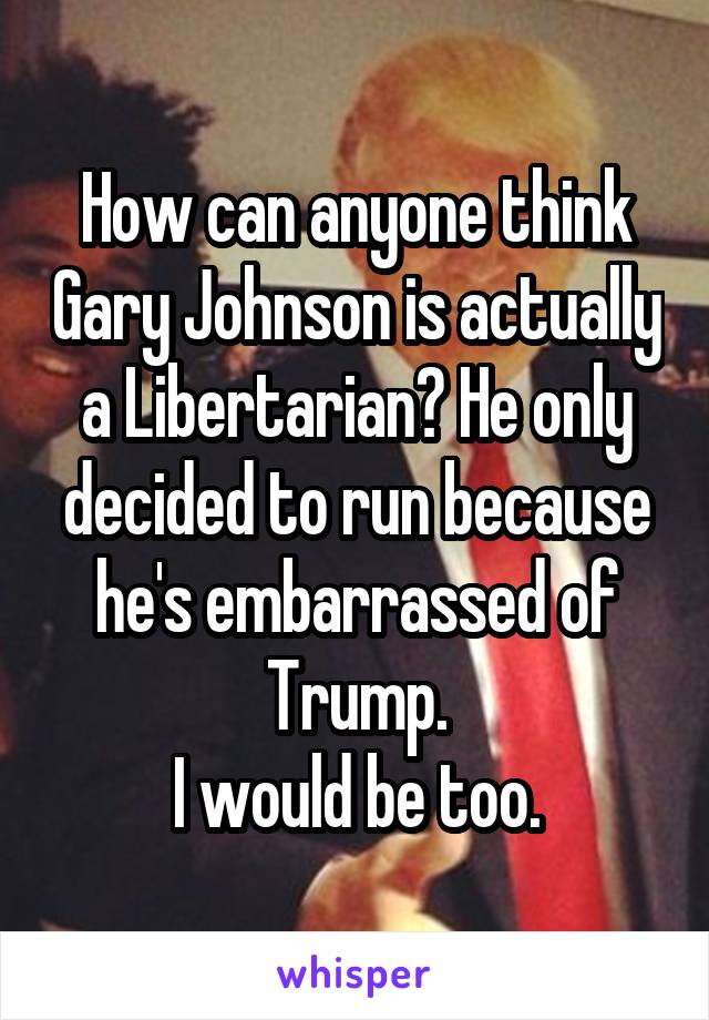 How can anyone think Gary Johnson is actually a Libertarian? He only decided to run because he's embarrassed of Trump. I would be too.