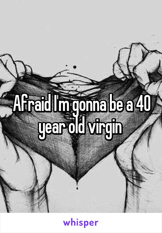 Afraid I'm gonna be a 40 year old virgin