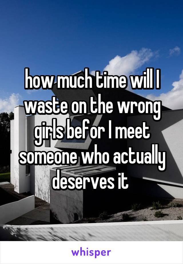 how much time will I waste on the wrong girls befor I meet someone who actually deserves it