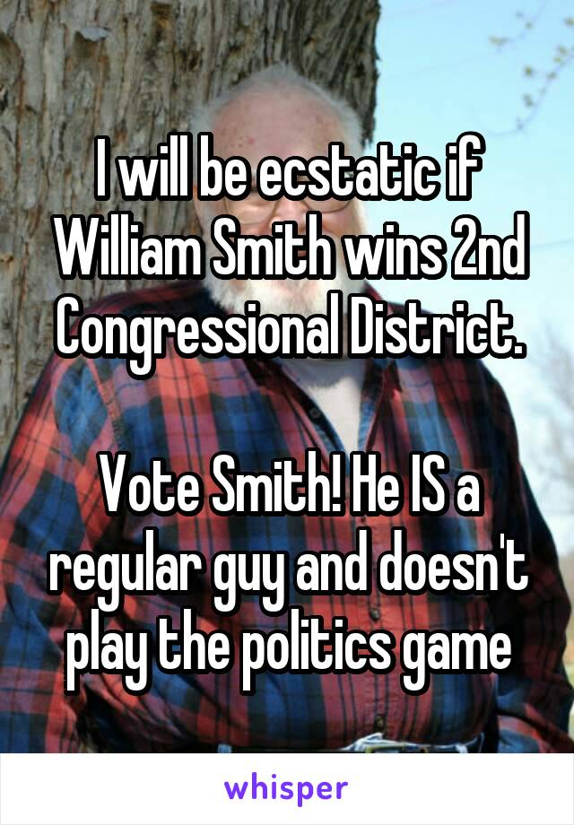 I will be ecstatic if William Smith wins 2nd Congressional District.  Vote Smith! He IS a regular guy and doesn't play the politics game