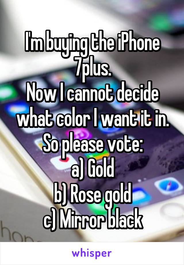 I'm buying the iPhone 7plus. Now I cannot decide what color I want it in. So please vote: a) Gold b) Rose gold c) Mirror black