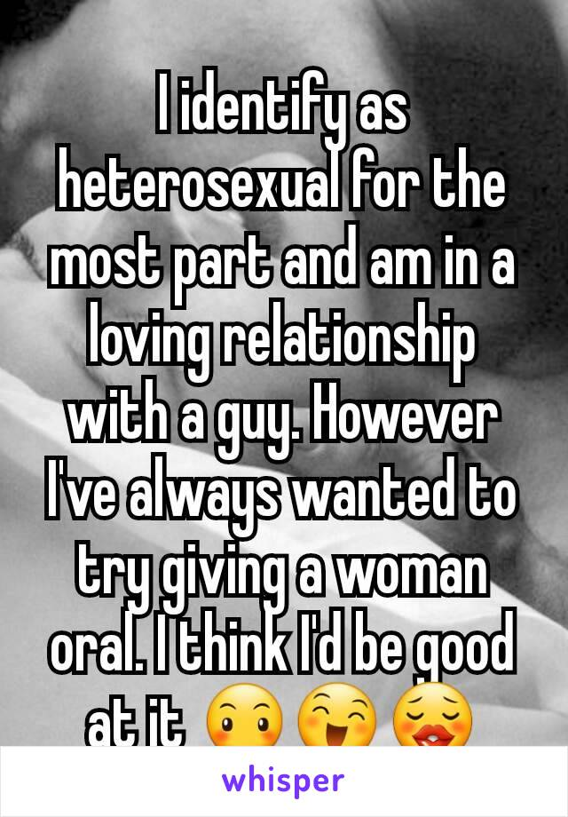I identify as heterosexual for the most part and am in a loving relationship with a guy. However I've always wanted to try giving a woman oral. I think I'd be good at it 😶😄😗