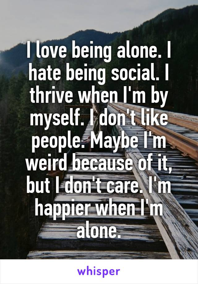I love being alone. I hate being social. I thrive when I'm by myself. I don't like people. Maybe I'm weird because of it, but I don't care. I'm happier when I'm alone.