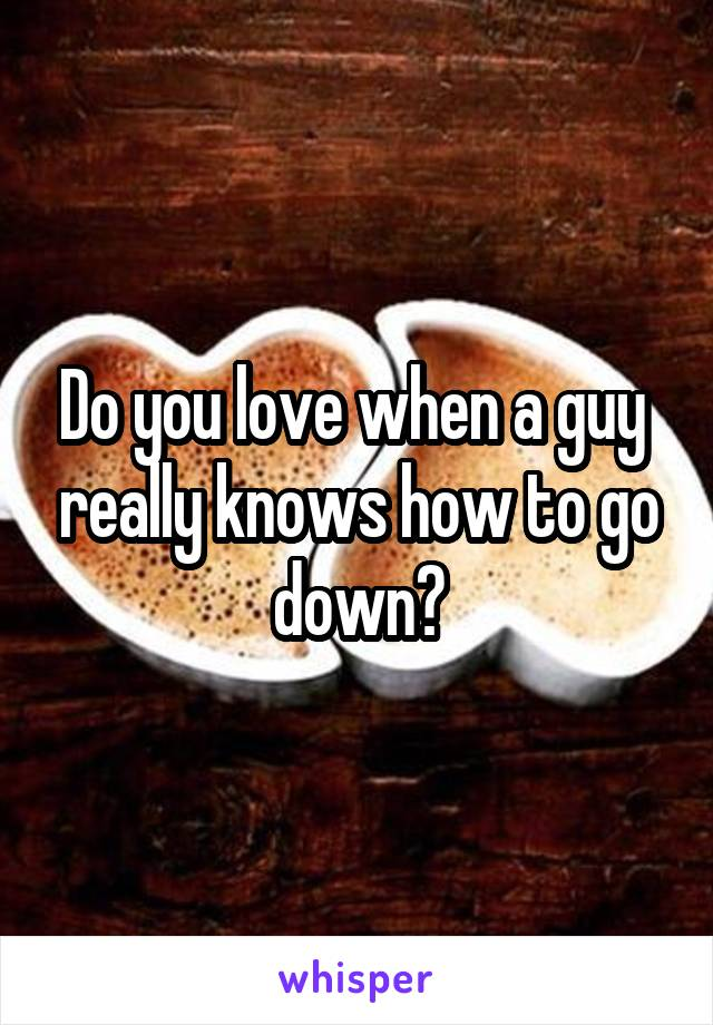 Do you love when a guy  really knows how to go down?