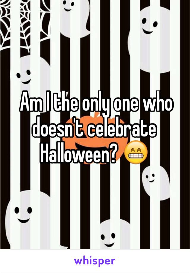 Am I the only one who doesn't celebrate Halloween? 😁