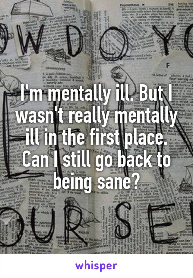 I'm mentally ill. But I wasn't really mentally ill in the first place. Can I still go back to being sane?