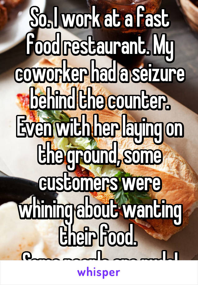 So. I work at a fast food restaurant. My coworker had a seizure behind the counter. Even with her laying on the ground, some customers were whining about wanting their food.  Some people are rude!