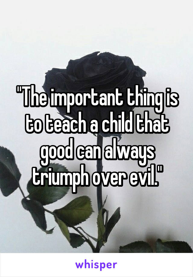 """""""The important thing is to teach a child that good can always triumph over evil."""""""